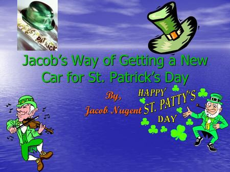 Jacob's Way of Getting a New Car for St. Patrick's Day By, Jacob Nugent.