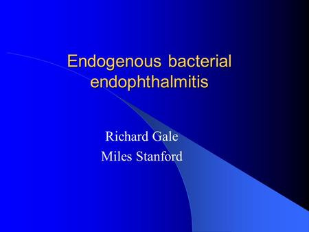 Endogenous bacterial endophthalmitis Richard Gale Miles Stanford.
