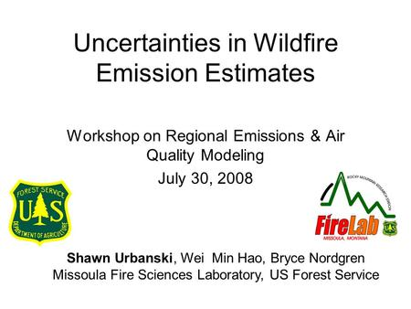 Uncertainties in Wildfire Emission Estimates Workshop on Regional Emissions & Air Quality Modeling July 30, 2008 Shawn Urbanski, Wei Min Hao, Bryce Nordgren.