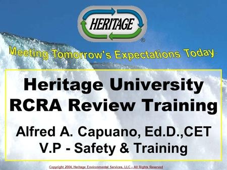 Copyright 2004, Heritage Environmental Services, LLC – All Rights Reserved Heritage University RCRA Review Training Alfred A. Capuano, Ed.D.,CET V.P -