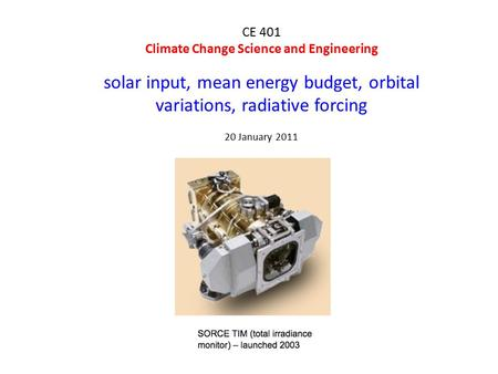 CE 401 Climate Change Science and Engineering solar input, mean energy budget, orbital variations, radiative forcing 20 January 2011.