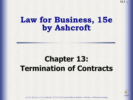 1.1 13.1 Chapter 13: Termination of Contracts Law for Business, 15e, by Ashcroft, © 2005 West Legal Studies in Business, a Division of Thomson Learning.