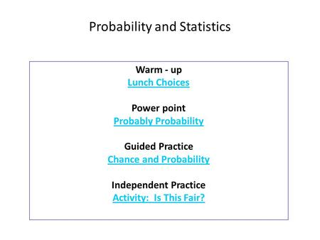 Warm - up Lunch Choices Power point Probably Probability Guided Practice Chance and Probability Independent Practice Activity: Is This Fair? Probability.