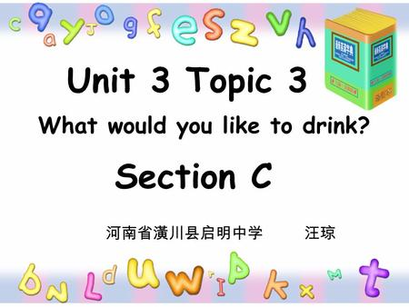 Unit 3 Topic 3 What would you like to drink? Section C 河南省潢川县启明中学 汪琼.