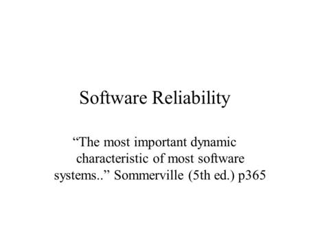 "Software Reliability ""The most important dynamic characteristic of most software systems.."" Sommerville (5th ed.) p365."