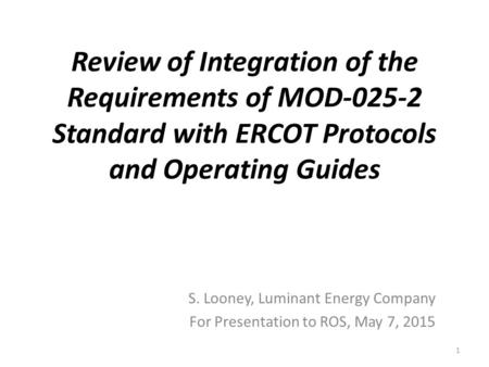 Review of Integration of the Requirements of MOD-025-2 Standard with ERCOT Protocols and Operating Guides S. Looney, Luminant Energy Company For Presentation.