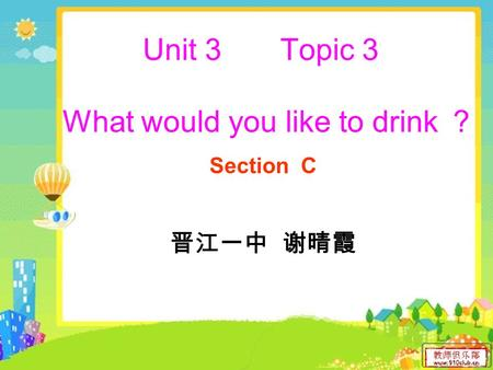 Unit 3 Topic 3 What would you like to drink ? Section C 晋江一中 谢晴霞.