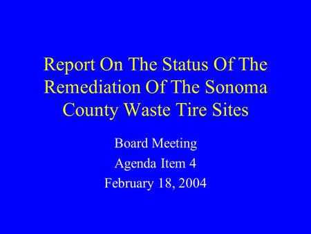 Report On The Status Of The Remediation Of The Sonoma County Waste Tire Sites Board Meeting Agenda Item 4 February 18, 2004.