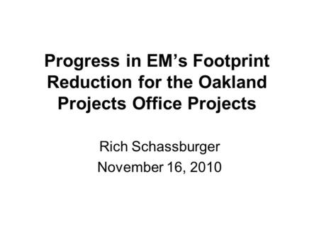 Progress in EM's Footprint Reduction for the Oakland Projects Office Projects Rich Schassburger November 16, 2010.