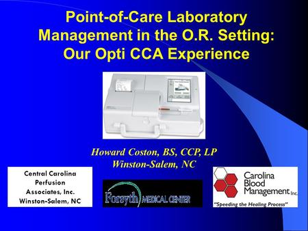 Point-of-Care Laboratory Management in the O.R. Setting: Our Opti CCA Experience Central Carolina Perfusion Associates, Inc. Winston-Salem, NC Howard Coston,