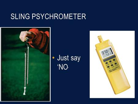 SLING PSYCHROMETER Just say 'NO '. MERCURY FLAME SENSORS In old furnaces Very bad No heat No repair Complicated clean-up Owner usually can't afford the.