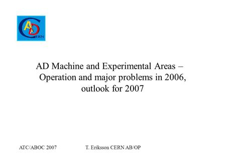 ATC/ABOC 2007T. Eriksson CERN AB/OP AD Machine and Experimental Areas – Operation and major problems in 2006, outlook for 2007.