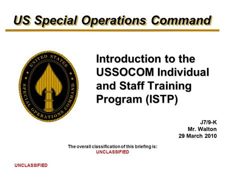 US Special Operations Command The overall classification of this briefing is: UNCLASSIFIED Introduction to the USSOCOM Individual and Staff Training Program.