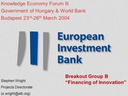 Knowledge Economy Forum III Government of Hungary & World Bank Budapest 23 rd -26 th March 2004 Stephen Wright Projects Directorate