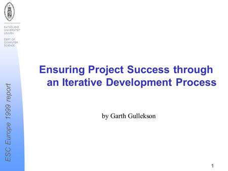 K ATHOLIEKE U NIVERSITEIT L EUVEN D EPT. OF C OMPUTER S CIENCE ESC Europe 1999 report 1 Ensuring Project Success through an Iterative Development Process.