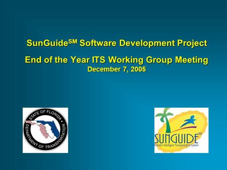 SunGuide SM Software Development Project End of the Year ITS Working Group Meeting December 7, 2005.