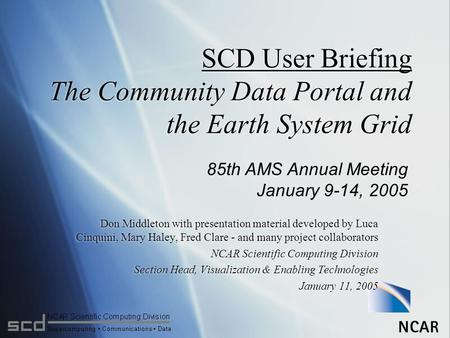 SCD User Briefing The Community Data Portal and the Earth System Grid Don Middleton with presentation material developed by Luca Cinquini, Mary Haley,