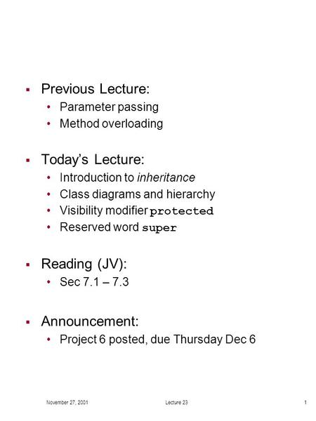 November 27, 2001Lecture 231  Previous Lecture: Parameter passing Method overloading  Today's Lecture: Introduction to inheritance Class diagrams and.