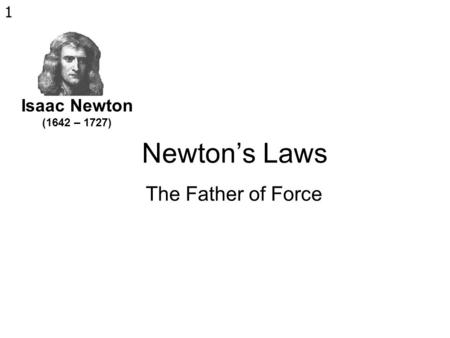1 Newton's Laws The Father of Force Isaac Newton (1642 – 1727)