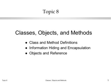 Topic 8Classes, Objects and Methods 1 Topic 8 l Class and Method Definitions l Information Hiding and Encapsulation l Objects and Reference Classes, Objects,