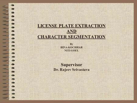 LICENSE PLATE EXTRACTION AND CHARACTER SEGMENTATION By HINA KOCHHAR NITI GOEL Supervisor Dr. Rajeev Srivastava.