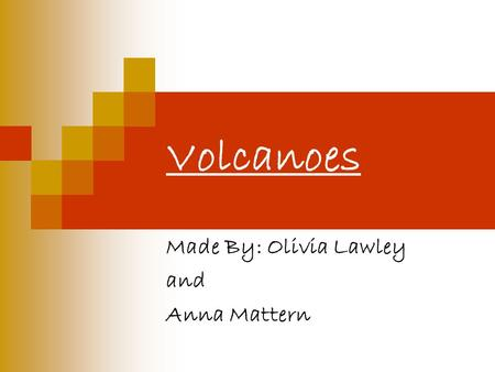 Volcanoes Made By: Olivia Lawley and Anna Mattern.