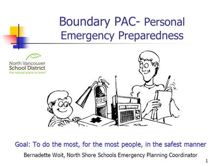 Boundary PAC- Personal Emergency Preparedness Goal: To do the most, for the most people, in the safest manner Bernadette Woit, North Shore Schools Emergency.
