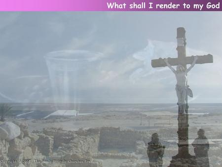 What shall I render to my God. For all His mercy's store? I'll take the gifts He has bestowed, And humbly ask for more. What shall I render to my God.
