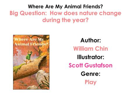 Where Are My Animal Friends? Big Question: How does nature change during the year? Author: William Chin Illustrator: Scott Gustafson Genre: Play.