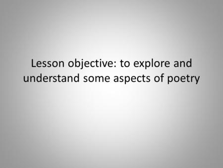 Lesson objective: to explore and understand some aspects of poetry.