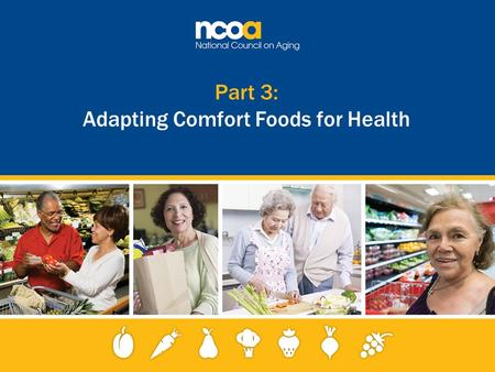 Part 3: Adapting Comfort Foods for Health. 2 Improving the lives of 10 million older adults by 2020 © 2015 National Council on Aging Making small substitutions.