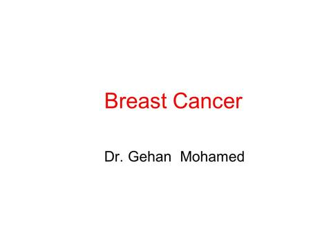 Breast Cancer Dr. Gehan Mohamed. Introduction Most common female cancer. The incidence of breast cancer increases with age. 80% of cases occur in post-menopausal.
