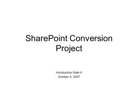 SharePoint Conversion Project Introduction Web-X October 4, 2007.
