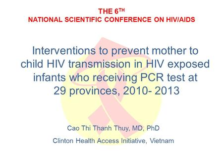 THE 6 TH NATIONAL SCIENTIFIC CONFERENCE ON HIV/AIDS Interventions to prevent mother to child HIV transmission in HIV exposed infants who receiving PCR.