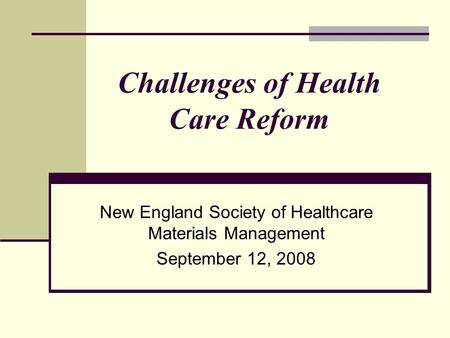 Challenges of Health Care Reform New England Society of Healthcare Materials Management September 12, 2008.