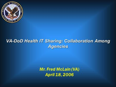 VA-DoD Health IT Sharing: Collaboration Among Agencies Mr. Fred McLain (VA) April 18, 2006.