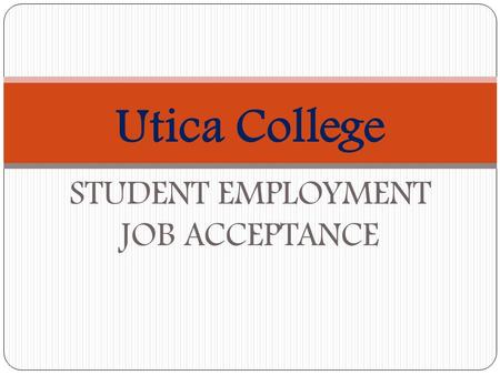 Utica College STUDENT EMPLOYMENT JOB ACCEPTANCE. WELCOME!! We welcome you to the Utica College Student Employment Program. The Office of Student Employment.