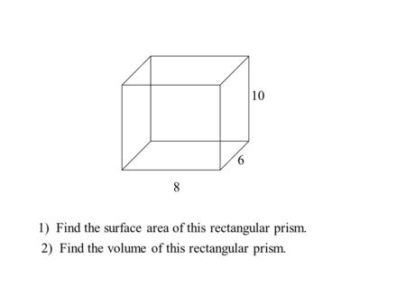 8 6 10 1) Find the surface area of this rectangular prism. 2) Find the volume of this rectangular prism.