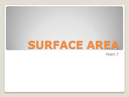 SURFACE AREA Math 7. The Surface Area of a given solid figure (3-Dimensional shape) is found by adding the areas of each surface of the figure together.