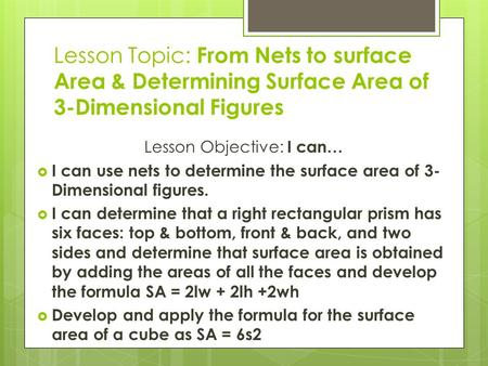 Lesson Topic: From Nets to surface Area & Determining Surface Area of 3-Dimensional Figures Lesson Objective: I can…  I can use nets to determine the.