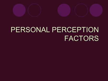 "PERSONAL PERCEPTION FACTORS. VALUES - reflect your priorities -""What do you think is important?"" -Examples: strong family relationships, friendship, honesty."