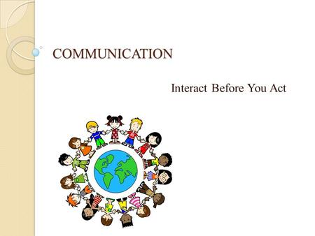 COMMUNICATION Interact Before You Act. CONCEPTS CONCEPTS Words Mean Different Things to Different People. The Initiation of a Message Provides No Assurance.