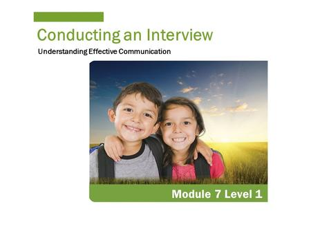 Conducting an Interview Module 7 Level 1 Understanding Effective Communication.