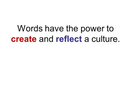 Words have the power to create and reflect a culture.