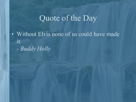 Quote of the Day Without Elvis none of us could have made it. - Buddy Holly.
