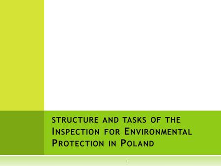STRUCTURE AND TASKS OF THE I NSPECTION FOR E NVIRONMENTAL P ROTECTION IN P OLAND 1.