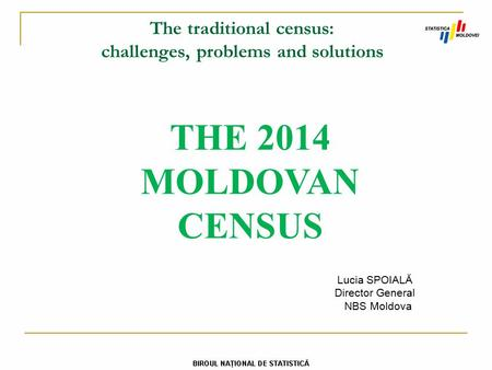 The traditional census: challenges, problems and solutions THE 2014 MOLDOVAN CENSUS Lucia SPOIALĂ Director General NBS Moldova.