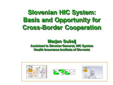 Slovenian HIC System: Basis and Opportunity for Cross-Border Cooperation Marjan Sušelj Assistant to Director General, HIC System Health Insurance Institute.