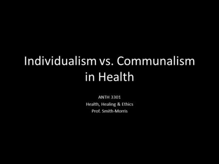 Individualism vs. Communalism in Health ANTH 3301 Health, Healing & Ethics Prof. Smith-Morris.