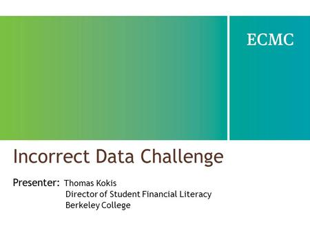 Incorrect Data Challenge Presenter: Thomas Kokis Director of Student Financial Literacy Berkeley College.